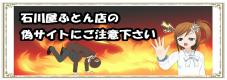 石川屋ふとん店の偽サイトにご注意下さい。