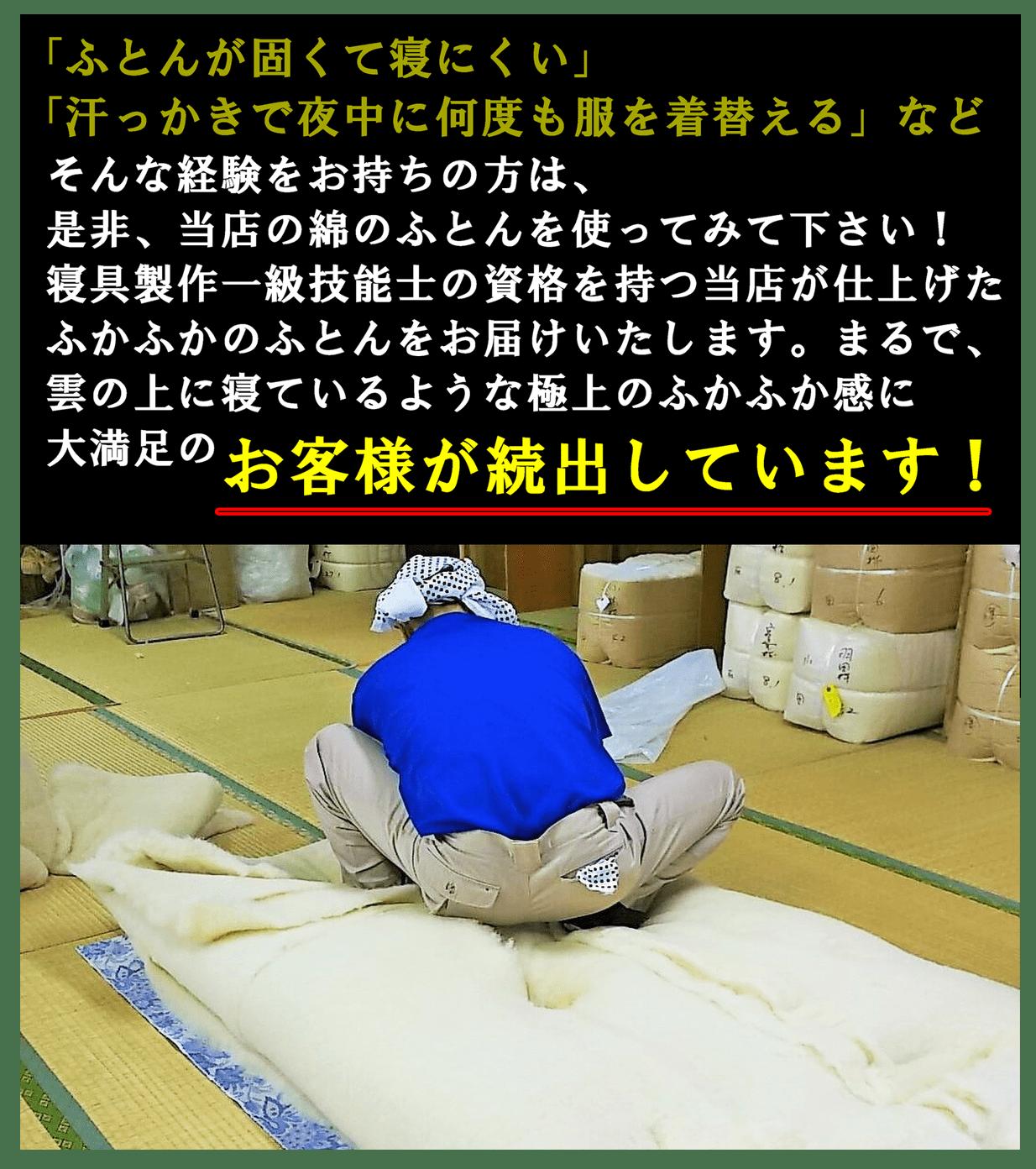 「ふとんが固くて寝にくい」「汗っかきで夜中に何度も服を着替える」などそんな経験をお持ちの方は、是非、当店の綿のふとんを使ってみて下さい! 寝具製作一級技能士の資格を持つ当店が仕上げたふかふかのふとんをお届けいたします。まるで、雲の上に寝ているような極上のふかふか感に大満足のお客様が続出しています!